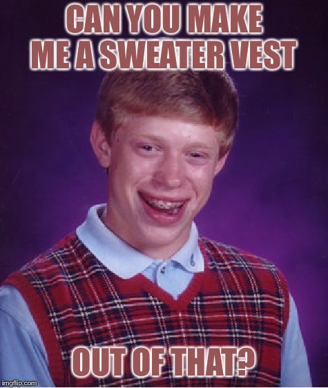 Bad Luck Brian Meme | CAN YOU MAKE ME A SWEATER VEST OUT OF THAT? | image tagged in memes,bad luck brian | made w/ Imgflip meme maker