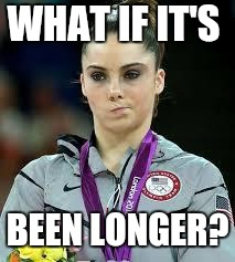 Unimpressed Olympic Gymnast | WHAT IF IT'S BEEN LONGER? | image tagged in unimpressed olympic gymnast | made w/ Imgflip meme maker