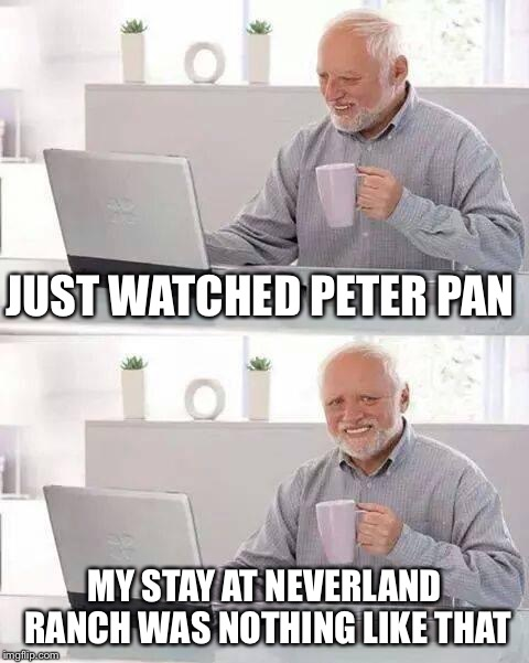 Hide the Pain Harold | JUST WATCHED PETER PAN MY STAY AT NEVERLAND RANCH WAS NOTHING LIKE THAT | image tagged in memes,hide the pain harold | made w/ Imgflip meme maker