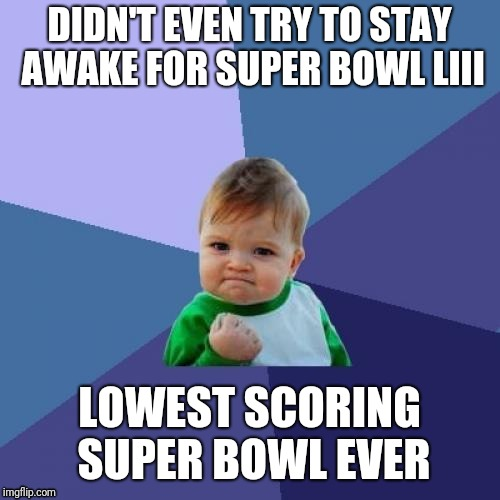 Meanwhile in Europe | DIDN'T EVEN TRY TO STAY AWAKE FOR SUPER BOWL LIII LOWEST SCORING SUPER BOWL EVER | image tagged in memes,success kid | made w/ Imgflip meme maker