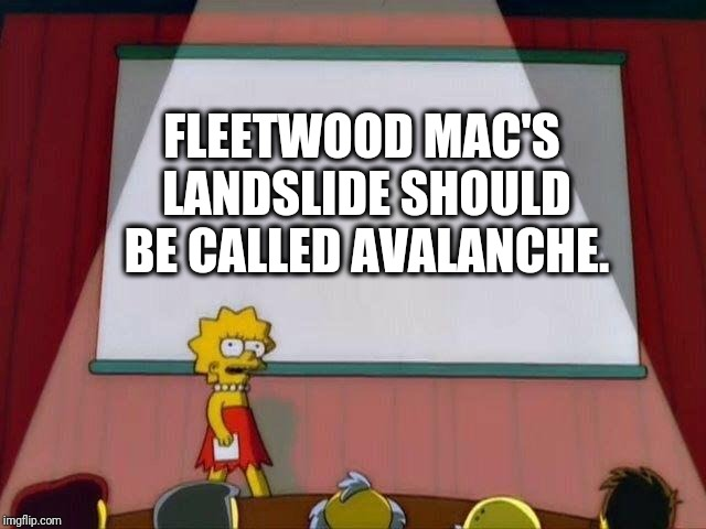 From the Book of Facts | FLEETWOOD MAC'S LANDSLIDE SHOULD BE CALLED AVALANCHE. | image tagged in lisa simpson's presentation,fleetwood mac,landslide,avalanche,ted talk | made w/ Imgflip meme maker