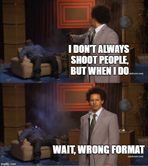 I Don't Always Use the Wrong Format. | I DON'T ALWAYS SHOOT PEOPLE, BUT WHEN I DO WAIT, WRONG FORMAT | image tagged in memes,who killed hannibal,imgflip,wrong template,i don't always | made w/ Imgflip meme maker
