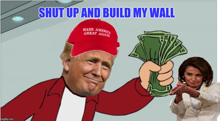 Trump shut up and take my money | SHUT UP AND BUILD MY WALL | image tagged in trump shut up and take my money | made w/ Imgflip meme maker