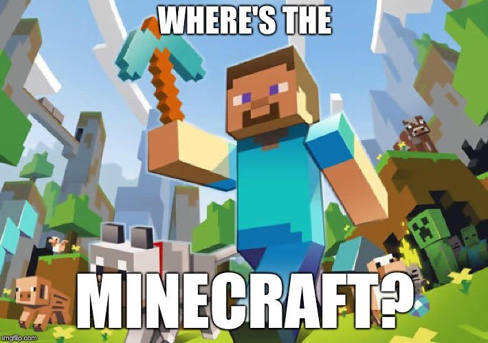 Minecraft  | WHERE'S THE MINECRAFT? | image tagged in minecraft | made w/ Imgflip meme maker