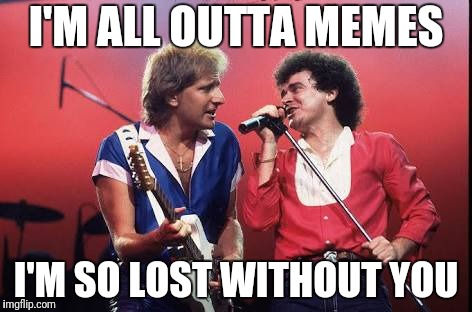 Worst Break-up Ever | I'M ALL OUTTA MEMES I'M SO LOST WITHOUT YOU | image tagged in break-up songs,air supply band,memes | made w/ Imgflip meme maker