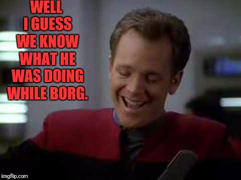 WELL I GUESS WE KNOW WHAT HE WAS DOING WHILE BORG. | image tagged in laughing humble tom | made w/ Imgflip meme maker