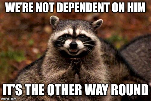 Evil Plotting Raccoon Meme | WE'RE NOT DEPENDENT ON HIM IT'S THE OTHER WAY ROUND | image tagged in memes,evil plotting raccoon | made w/ Imgflip meme maker