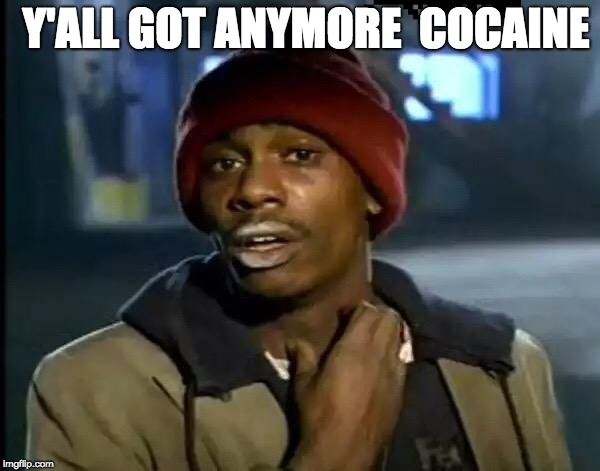 Y'all Got Any More Of That | Y'ALL GOT ANYMORE  COCAINE | image tagged in memes,y'all got any more of that | made w/ Imgflip meme maker