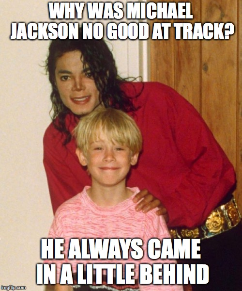 WHY WAS MICHAEL JACKSON NO GOOD AT TRACK? HE ALWAYS CAME IN A LITTLE BEHIND | image tagged in mj | made w/ Imgflip meme maker
