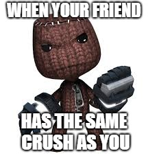 Mad Sackboy | WHEN YOUR FRIEND HAS THE SAME CRUSH AS YOU | image tagged in littlebigplanet,sackboy,crush,creativity,memes | made w/ Imgflip meme maker