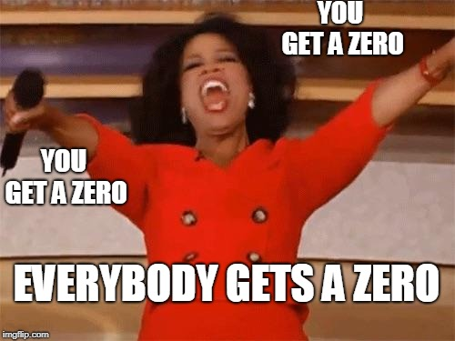 A relatable school meme 2: Teachers be like... |  YOU GET A ZERO; YOU GET A ZERO; EVERYBODY GETS A ZERO | image tagged in school,memes | made w/ Imgflip meme maker