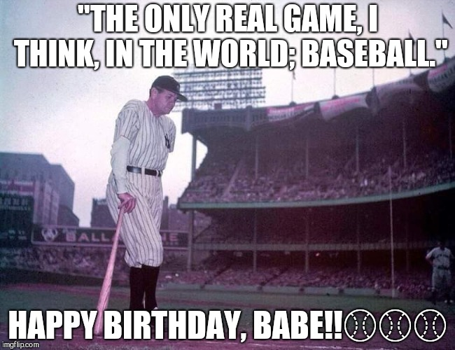 "Babe Ruth | ""THE ONLY REAL GAME, I THINK, IN THE WORLD; BASEBALL."" HAPPY BIRTHDAY, BABE!!⚾⚾⚾ 