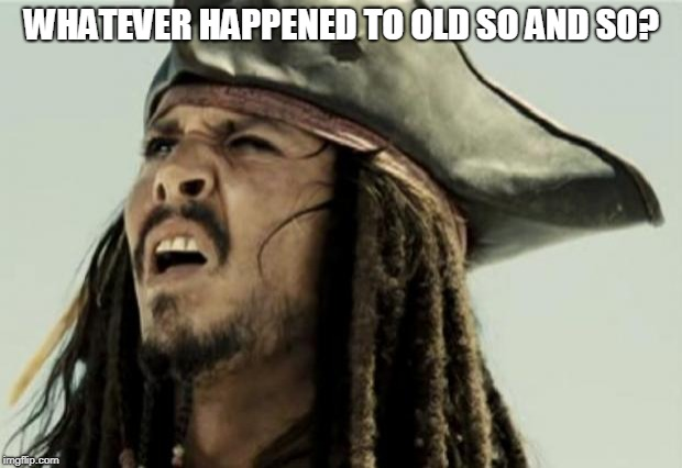 confused dafuq jack sparrow what | WHATEVER HAPPENED TO OLD SO AND SO? | image tagged in confused dafuq jack sparrow what | made w/ Imgflip meme maker