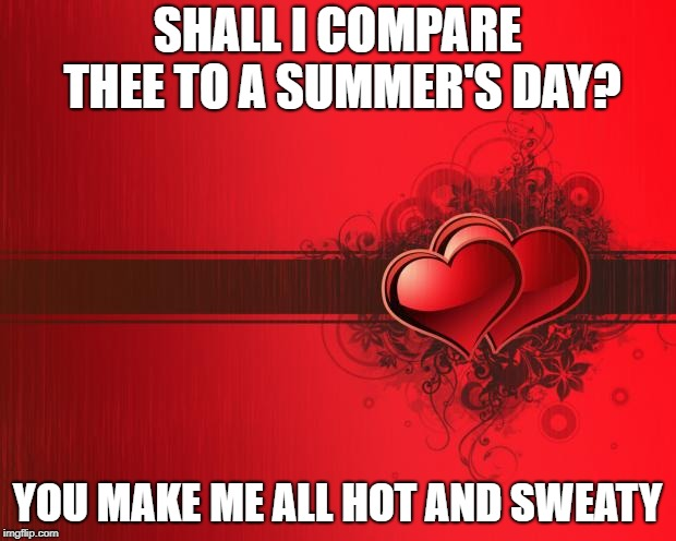Valentines Day | SHALL I COMPARE THEE TO A SUMMER'S DAY? YOU MAKE ME ALL HOT AND SWEATY | image tagged in valentines day | made w/ Imgflip meme maker