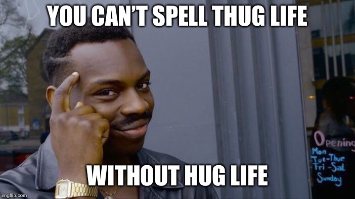Roll Safe Think About It Meme | YOU CAN'T SPELL THUG LIFE WITHOUT HUG LIFE | image tagged in memes,roll safe think about it | made w/ Imgflip meme maker