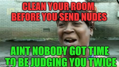 well its true haha | CLEAN YOUR ROOM BEFORE YOU SEND NUDES AINT NOBODY GOT TIME TO BE JUDGING YOU TWICE | image tagged in memes,aint nobody got time for that,nudes | made w/ Imgflip meme maker