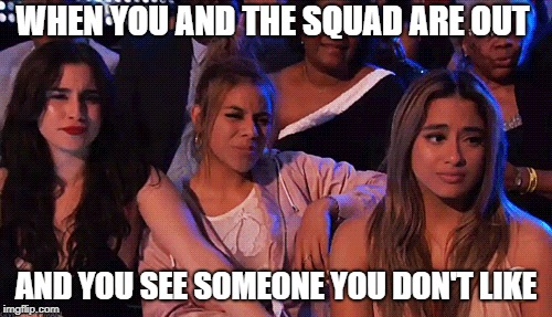 When you and the squad are out |  WHEN YOU AND THE SQUAD ARE OUT; AND YOU SEE SOMEONE YOU DON'T LIKE | image tagged in fifth harmony,lauren jauregui,dinah jane,ally brooke,squad goals | made w/ Imgflip meme maker