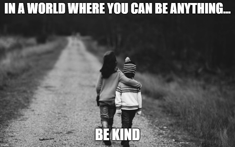 Be Kind | IN A WORLD WHERE YOU CAN BE ANYTHING... BE KIND | image tagged in be kind | made w/ Imgflip meme maker