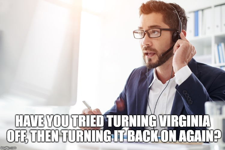 Critical System Error | HAVE YOU TRIED TURNING VIRGINIA OFF, THEN TURNING IT BACK ON AGAIN? | image tagged in virginia | made w/ Imgflip meme maker