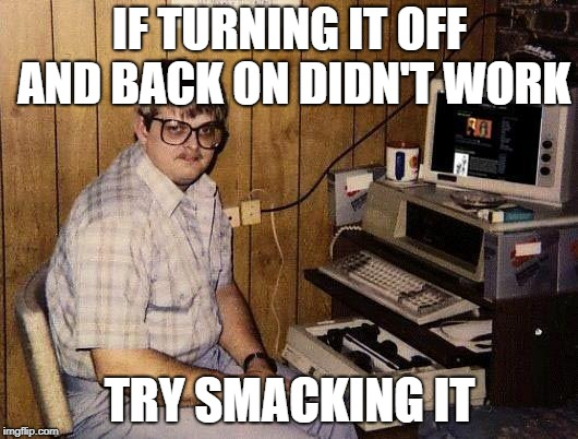 computer nerd | IF TURNING IT OFF AND BACK ON DIDN'T WORK TRY SMACKING IT | image tagged in computer nerd | made w/ Imgflip meme maker
