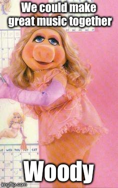 Miss Piggy | We could make great music together Woody | image tagged in miss piggy | made w/ Imgflip meme maker