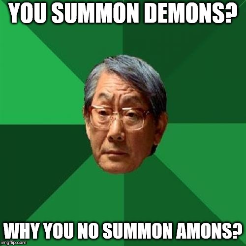 High Expectations Asian Father Meme | YOU SUMMON DEMONS? WHY YOU NO SUMMON AMONS? | image tagged in memes,high expectations asian father | made w/ Imgflip meme maker