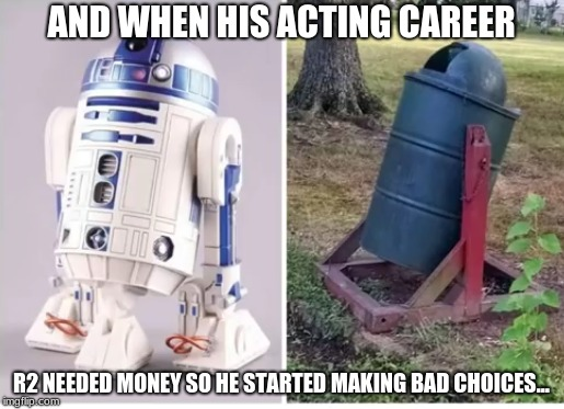 Lets Just Hope This Doesn't Happen to You or Me! | AND WHEN HIS ACTING CAREER R2 NEEDED MONEY SO HE STARTED MAKING BAD CHOICES... | image tagged in memes,funny,star wars,r2d2 | made w/ Imgflip meme maker
