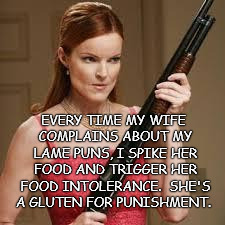 wife with a shotgun | EVERY TIME MY WIFE COMPLAINS ABOUT MY LAME PUNS, I SPIKE HER FOOD AND TRIGGER HER FOOD INTOLERANCE.  SHE'S A GLUTEN FOR PUNISHMENT. | image tagged in wife with a shotgun,pun | made w/ Imgflip meme maker