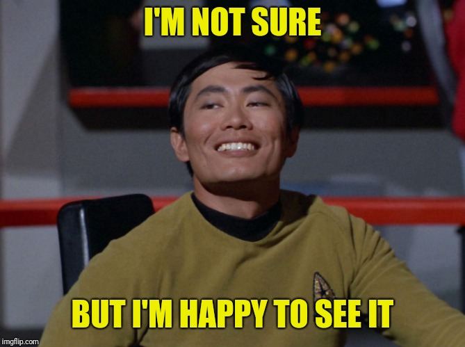 Sulu smug | I'M NOT SURE BUT I'M HAPPY TO SEE IT | image tagged in sulu smug | made w/ Imgflip meme maker