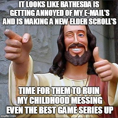 Buddy Christ | IT LOOKS LIKE BATHESDA IS GETTING ANNOYED OF MY E-MAIL'S AND IS MAKING A NEW ELDER SCROLL'S TIME FOR THEM TO RUIN MY CHILDHOOD MESSING EVEN  | image tagged in memes,buddy christ | made w/ Imgflip meme maker