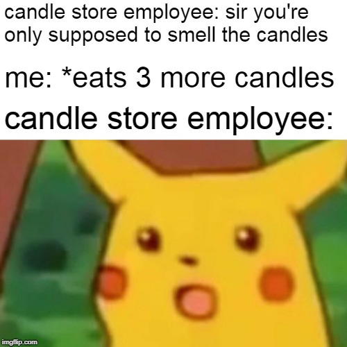 Surprised Pikachu Meme | candle store employee: sir you're only supposed to smell the candles me: *eats 3 more candles candle store employee: | image tagged in memes,surprised pikachu | made w/ Imgflip meme maker