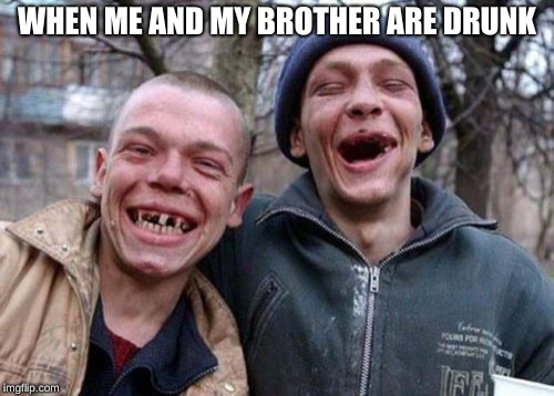 Ugly Twins |  WHEN ME AND MY BROTHER ARE DRUNK | image tagged in memes,ugly twins | made w/ Imgflip meme maker