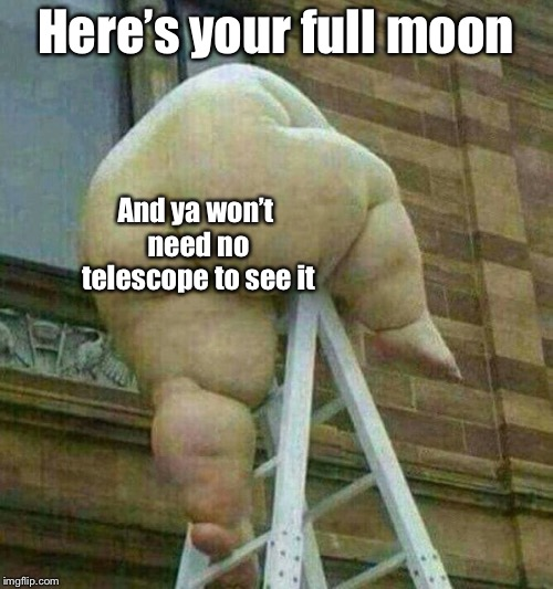 Here's your full moon And ya won't need no telescope to see it | made w/ Imgflip meme maker