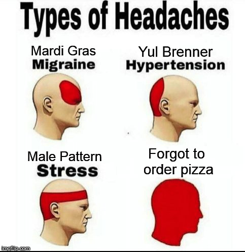 Types of Headaches meme | Forgot to order pizza Male Pattern Yul Brenner Mardi Gras | image tagged in types of headaches meme | made w/ Imgflip meme maker