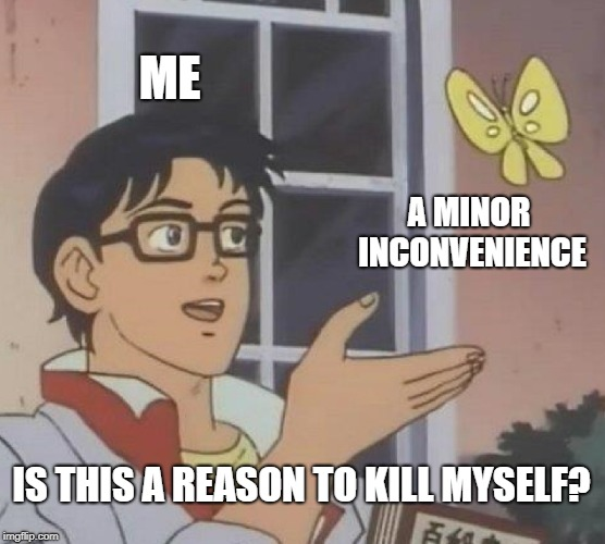 mood | ME A MINOR INCONVENIENCE IS THIS A REASON TO KILL MYSELF? | image tagged in memes,is this a pigeon,funny,depressing,dark humor,relatable | made w/ Imgflip meme maker