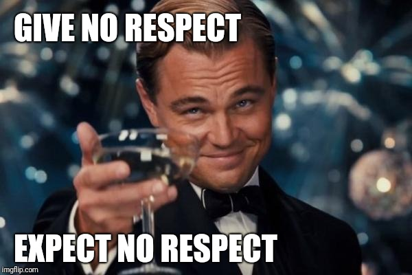 Leonardo Dicaprio Cheers Meme | GIVE NO RESPECT EXPECT NO RESPECT | image tagged in memes,leonardo dicaprio cheers | made w/ Imgflip meme maker