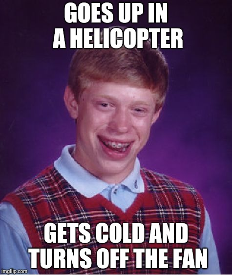 Bad Luck Brian Meme | GOES UP IN A HELICOPTER GETS COLD AND TURNS OFF THE FAN | image tagged in memes,bad luck brian | made w/ Imgflip meme maker
