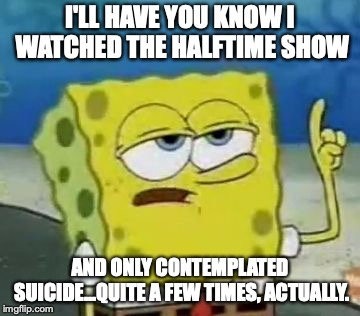 Maroon 5 spit on Stephen Hillenburg's grave by not playing Sweet Victory! | I'LL HAVE YOU KNOW I WATCHED THE HALFTIME SHOW AND ONLY CONTEMPLATED SUICIDE...QUITE A FEW TIMES, ACTUALLY. | image tagged in memes,ill have you know spongebob,funny,spongebob,super bowl,halftime | made w/ Imgflip meme maker