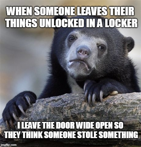 Confession Bear Meme | WHEN SOMEONE LEAVES THEIR THINGS UNLOCKED IN A LOCKER I LEAVE THE DOOR WIDE OPEN SO THEY THINK SOMEONE STOLE SOMETHING | image tagged in memes,confession bear,AdviceAnimals | made w/ Imgflip meme maker