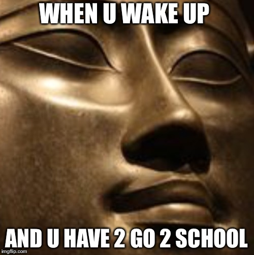 School, man | WHEN U WAKE UP AND U HAVE 2 GO 2 SCHOOL | image tagged in egypt,gods of egypt | made w/ Imgflip meme maker