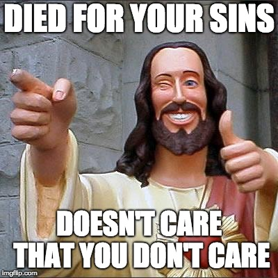 Buddy Christ | DIED FOR YOUR SINS DOESN'T CARE THAT YOU DON'T CARE | image tagged in memes,buddy christ | made w/ Imgflip meme maker
