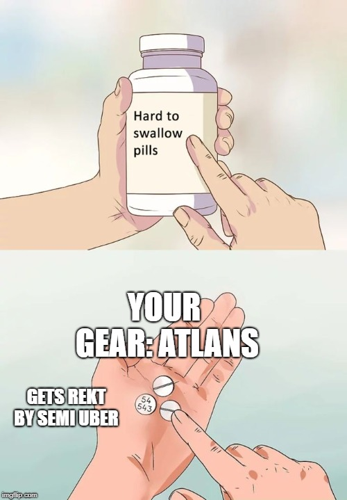 Hard To Swallow Pills Meme | YOUR GEAR: ATLANS GETS REKT BY SEMI UBER | image tagged in memes,hard to swallow pills | made w/ Imgflip meme maker