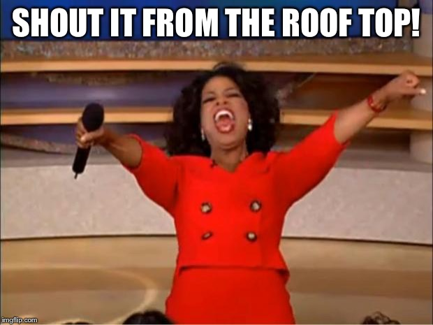 Oprah You Get A Meme | SHOUT IT FROM THE ROOF TOP! | image tagged in memes,oprah you get a | made w/ Imgflip meme maker