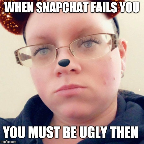 When you ugly | WHEN SNAPCHAT FAILS YOU YOU MUST BE UGLY THEN | image tagged in snapchat,funny memes,memes | made w/ Imgflip meme maker