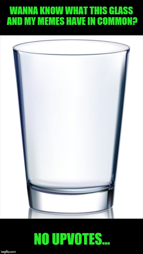 Empty Glass | WANNA KNOW WHAT THIS GLASS AND MY MEMES HAVE IN COMMON? NO UPVOTES... | image tagged in memes,jokes,glass,upvotes,44colt | made w/ Imgflip meme maker