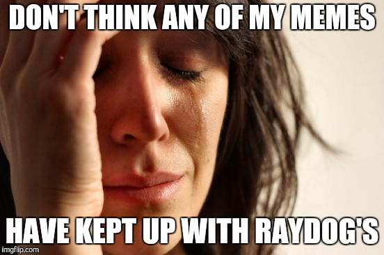 First World Problems Meme | DON'T THINK ANY OF MY MEMES HAVE KEPT UP WITH RAYDOG'S | image tagged in memes,first world problems | made w/ Imgflip meme maker