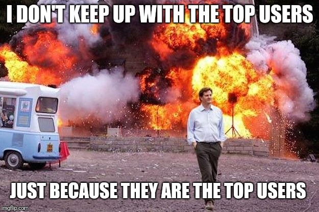 Man walks away from fire | I DON'T KEEP UP WITH THE TOP USERS JUST BECAUSE THEY ARE THE TOP USERS | image tagged in man walks away from fire | made w/ Imgflip meme maker