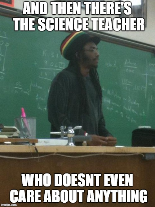 Rasta Science Teacher Meme | AND THEN THERE'S THE SCIENCE TEACHER WHO DOESNT EVEN CARE ABOUT ANYTHING | image tagged in memes,rasta science teacher | made w/ Imgflip meme maker