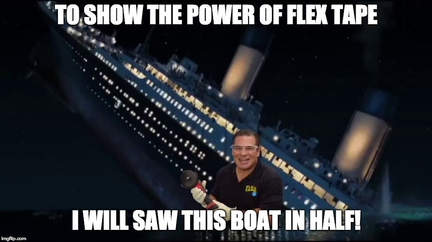 FLEX TAPE |  TO SHOW THE POWER OF FLEX TAPE; I WILL SAW THIS BOAT IN HALF! | image tagged in flex seal,phil swift,titanic,funny,flex tape | made w/ Imgflip meme maker