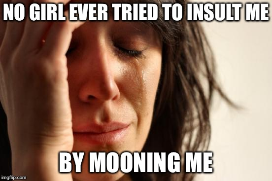 First World Problems Meme | NO GIRL EVER TRIED TO INSULT ME BY MOONING ME | image tagged in memes,first world problems | made w/ Imgflip meme maker